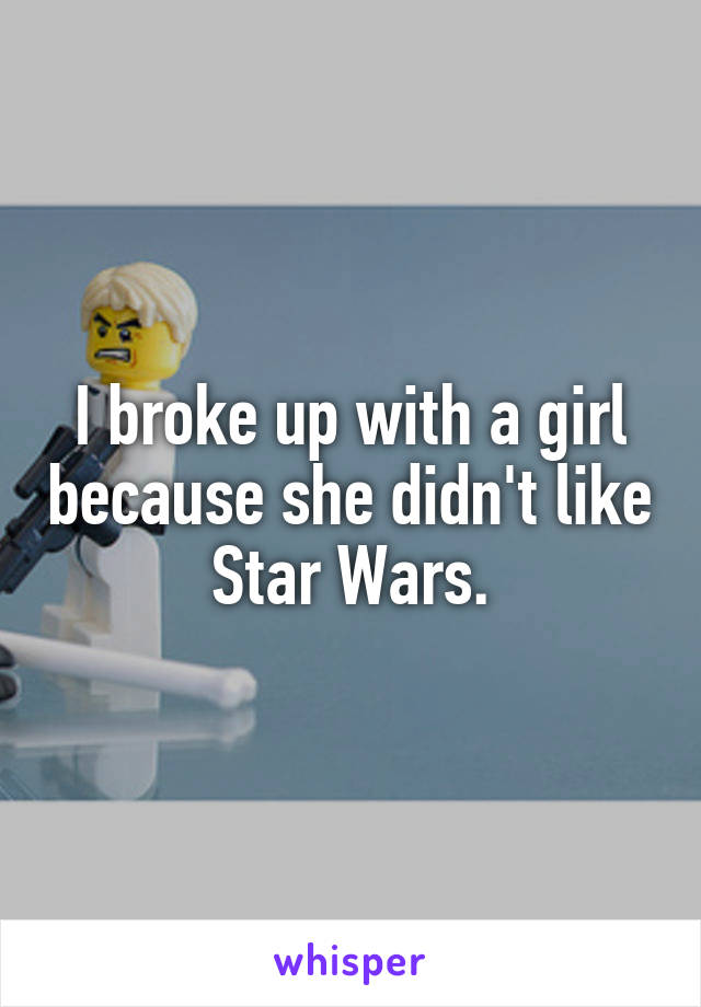 I broke up with a girl because she didn't like Star Wars.