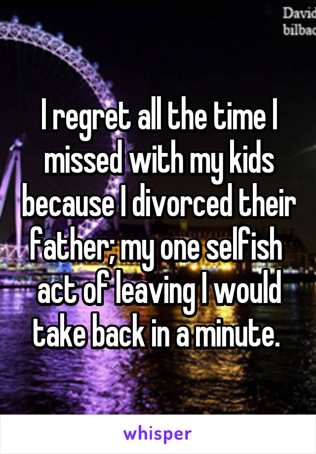 I regret all the time I missed with my kids because I divorced their father; my one selfish  act of leaving I would take back in a minute.