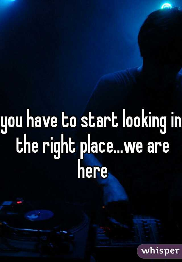 you have to start looking in the right place...we are here