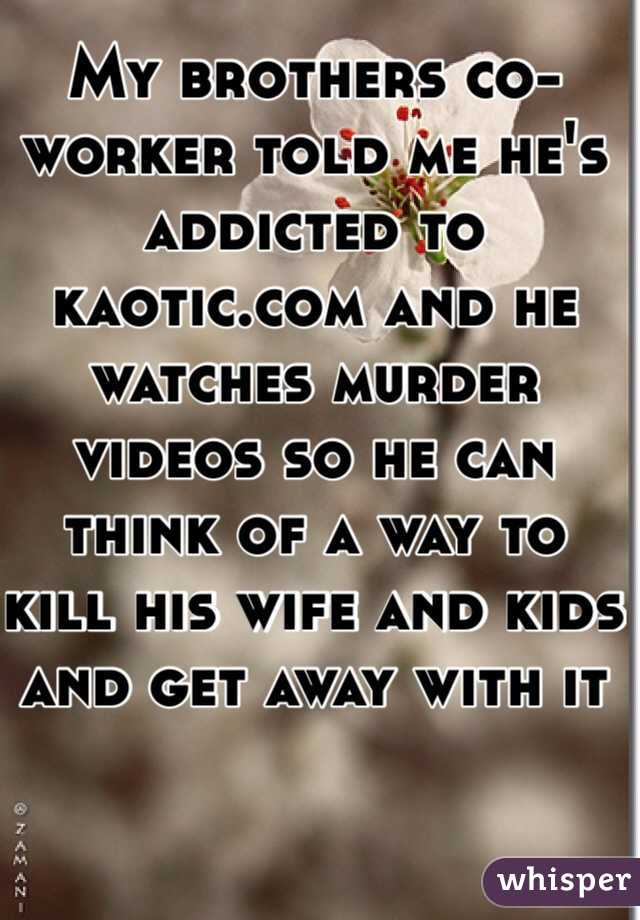 My Brothers Co Worker Told Me He S Addicted To Kaotic Com And He Watches Murder Videos Kaotic.com is a free video and file host depicting the reality of life around the globe. my brothers co worker told me he s addicted to kaotic com and he watches murder videos