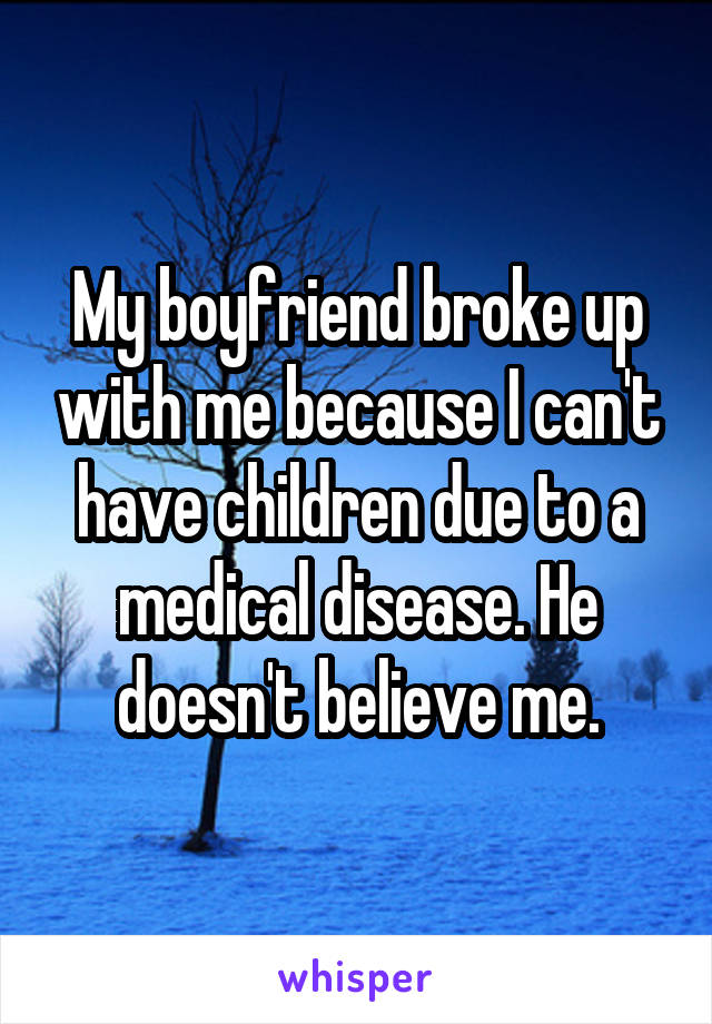 My boyfriend broke up with me because I can't have children due to a medical disease. He doesn't believe me.