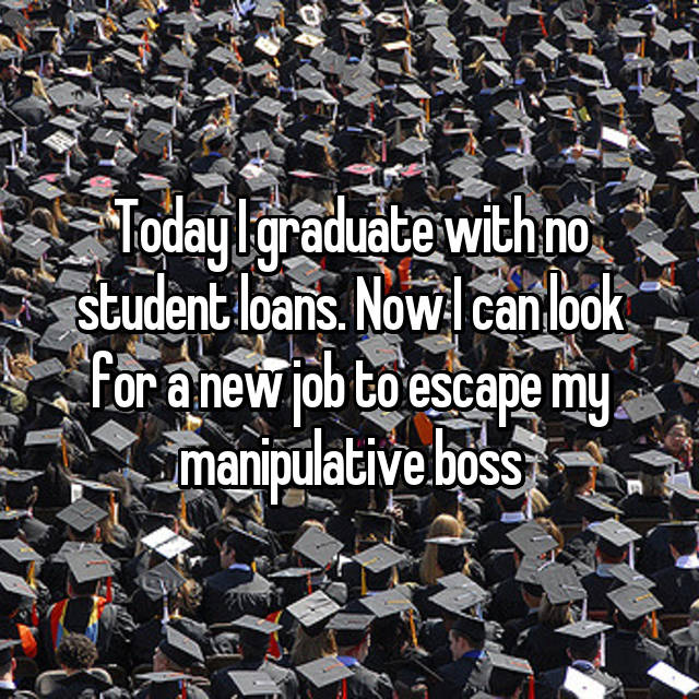 Today I graduate with no student loans. Now I can look for a new job to escape my manipulative boss