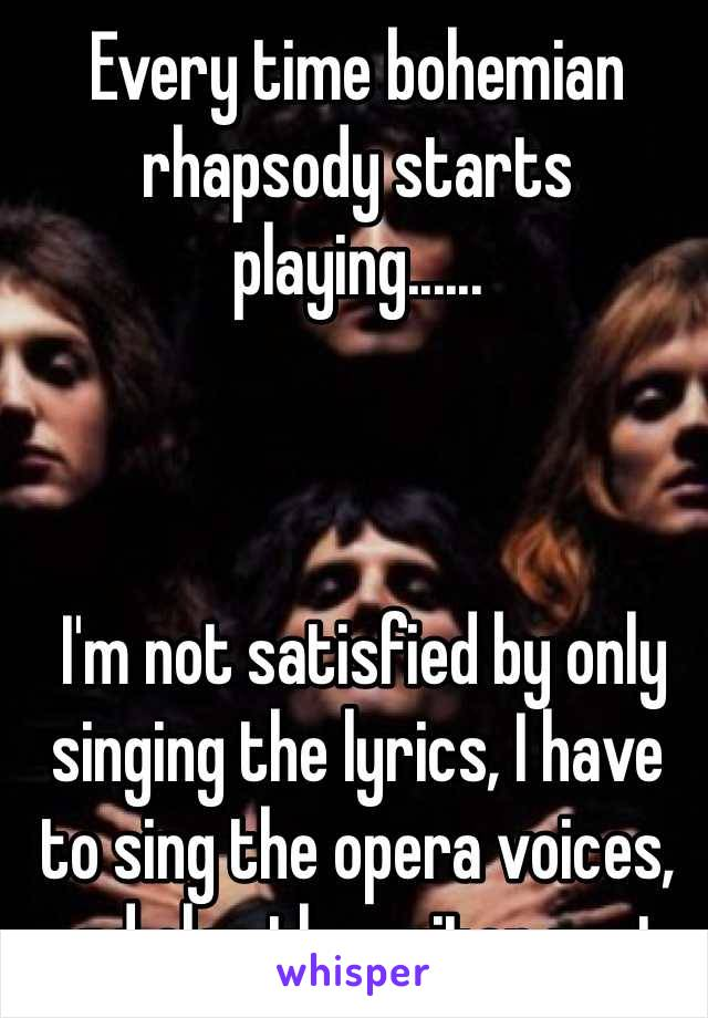 Every time bohemian rhapsody starts playing       I'm not