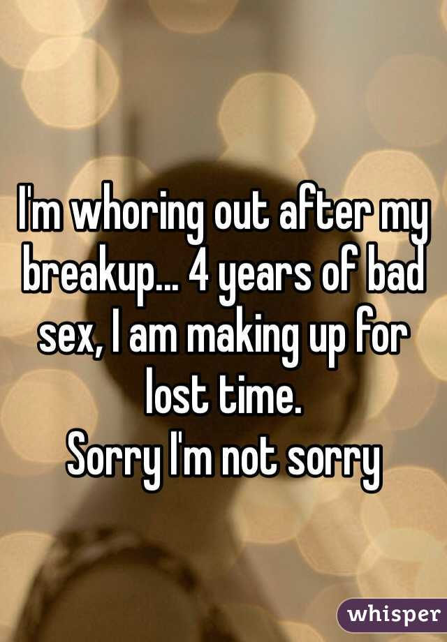 I'm whoring out after my breakup... 4 years of bad sex, I am making up for lost time.  Sorry I'm not sorry