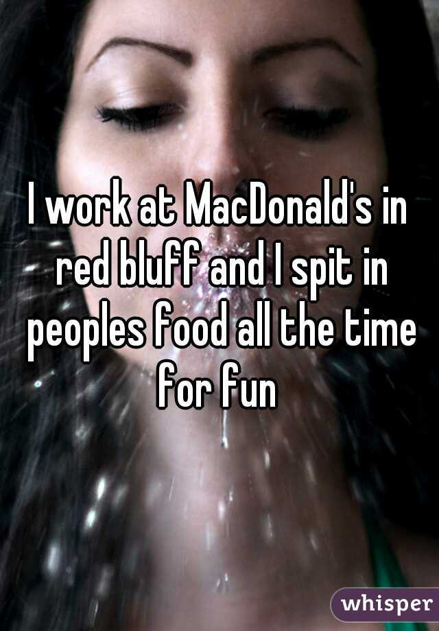 I work at MacDonald's in red bluff and I spit in peoples food all the time for fun