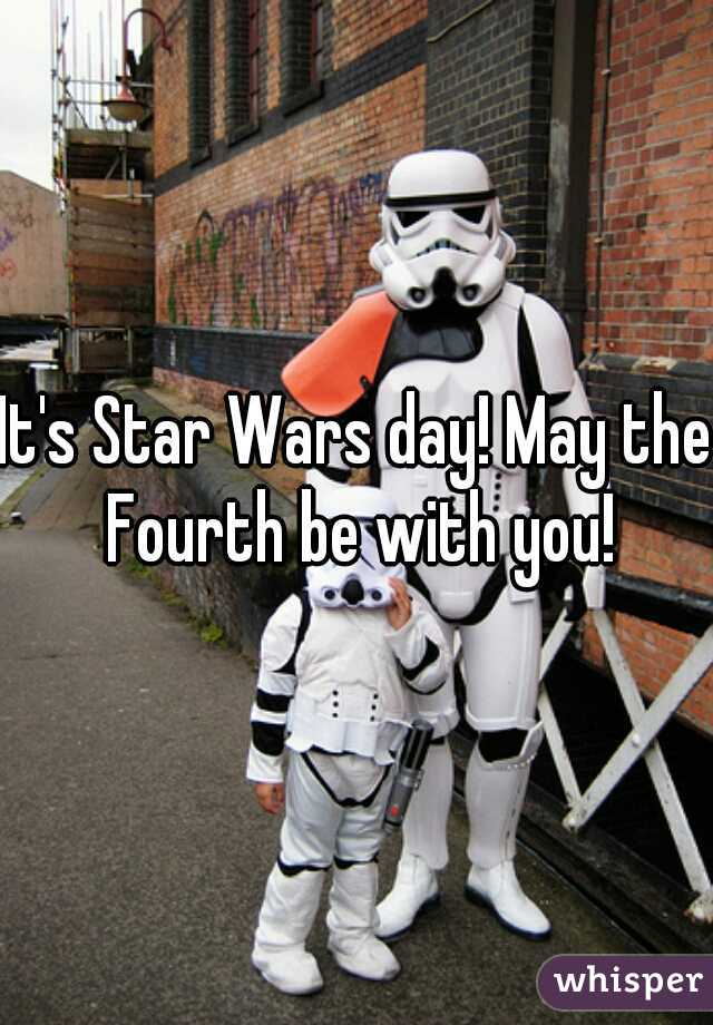 It's Star Wars day! May the Fourth be with you!