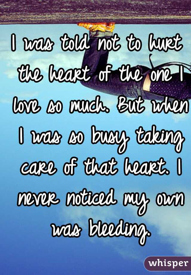 I was told not to hurt the heart of the one I love so much. But when I was so busy taking care of that heart. I never noticed my own was bleeding.