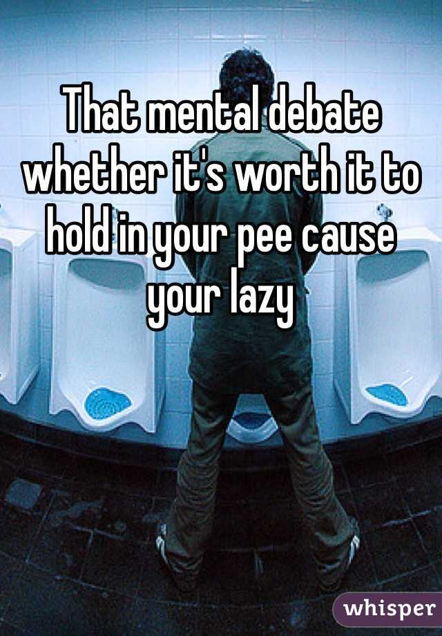 That mental debate whether it's worth it to hold in your pee cause your lazy