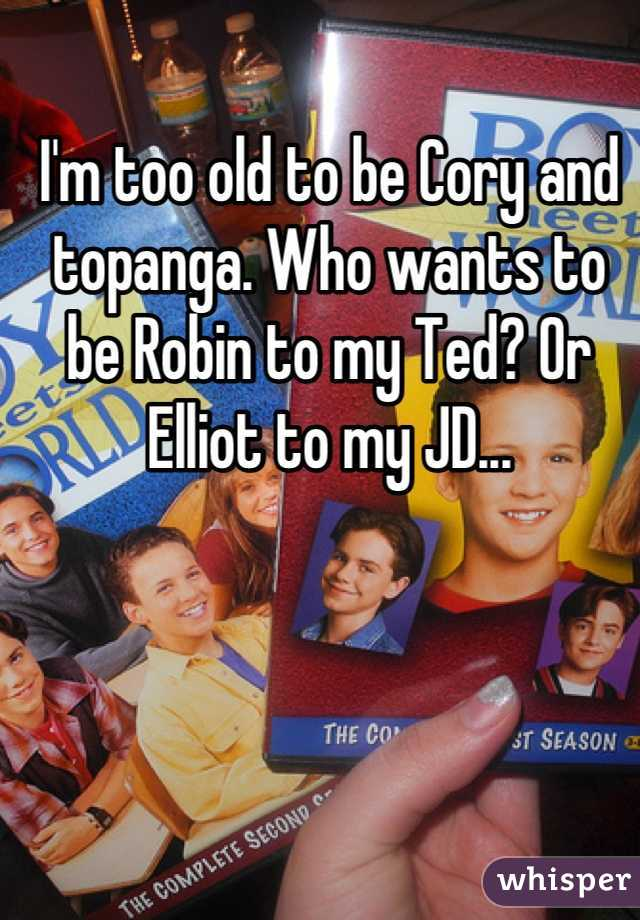I'm too old to be Cory and topanga. Who wants to be Robin to my Ted? Or Elliot to my JD...