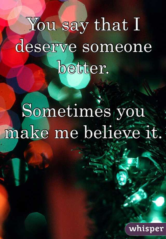 You say that I deserve someone better.   Sometimes you make me believe it.