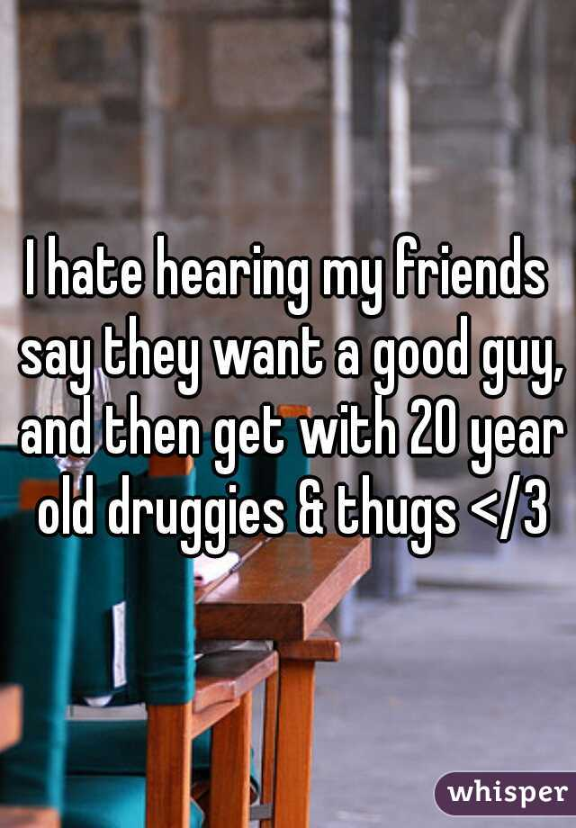 I hate hearing my friends say they want a good guy, and then get with 20 year old druggies & thugs </3