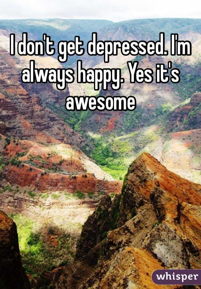I don't get depressed. I'm always happy. Yes it's awesome