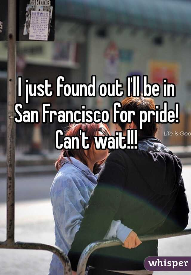 I just found out I'll be in San Francisco for pride! Can't wait!!!