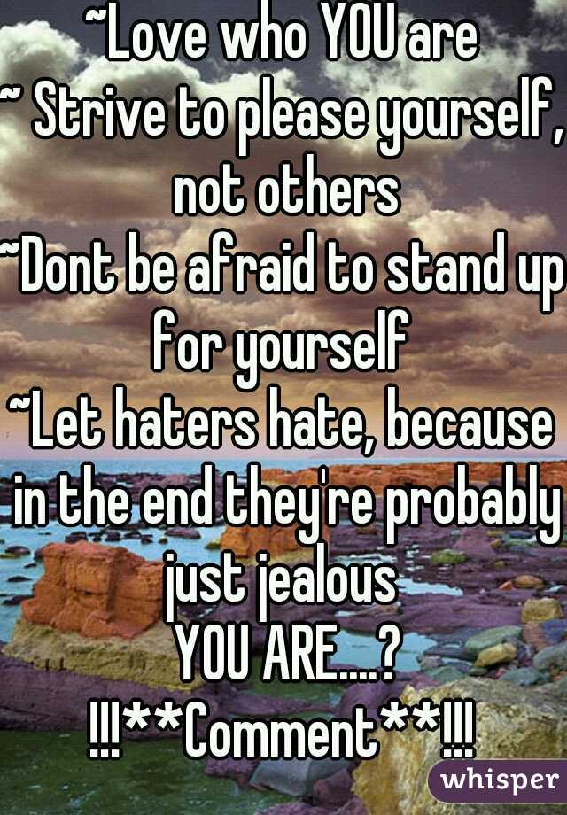~Love who YOU are ~ Strive to please yourself, not others ~Dont be afraid to stand up for yourself  ~Let haters hate, because in the end they're probably just jealous   YOU ARE....? !!!**Comment**!!!