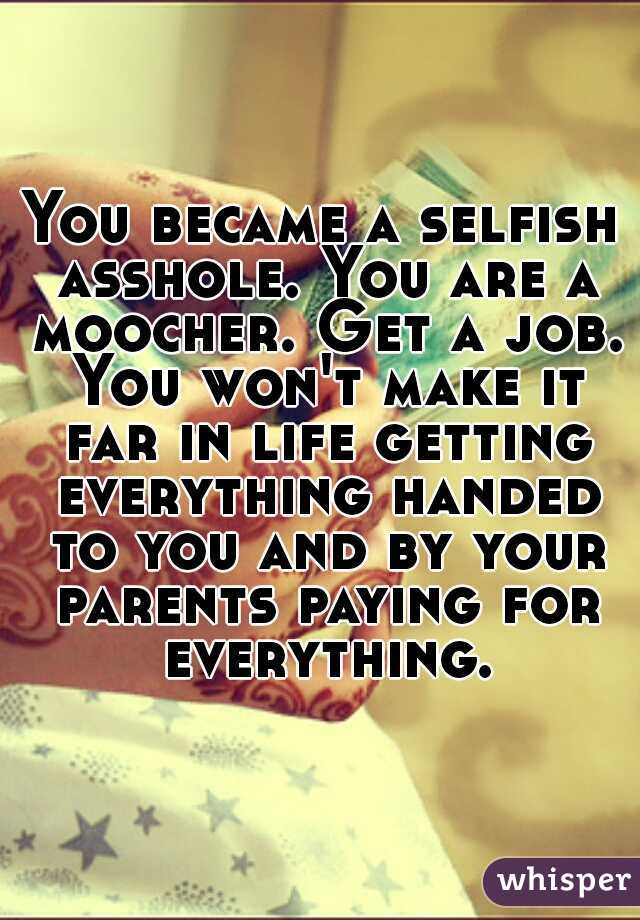You became a selfish asshole. You are a moocher. Get a job. You won't make it far in life getting everything handed to you and by your parents paying for everything.