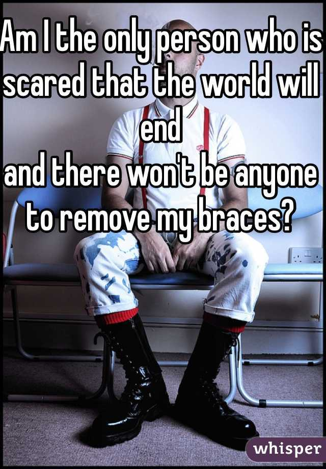 Am I the only person who is  scared that the world will end and there won't be anyone to remove my braces?