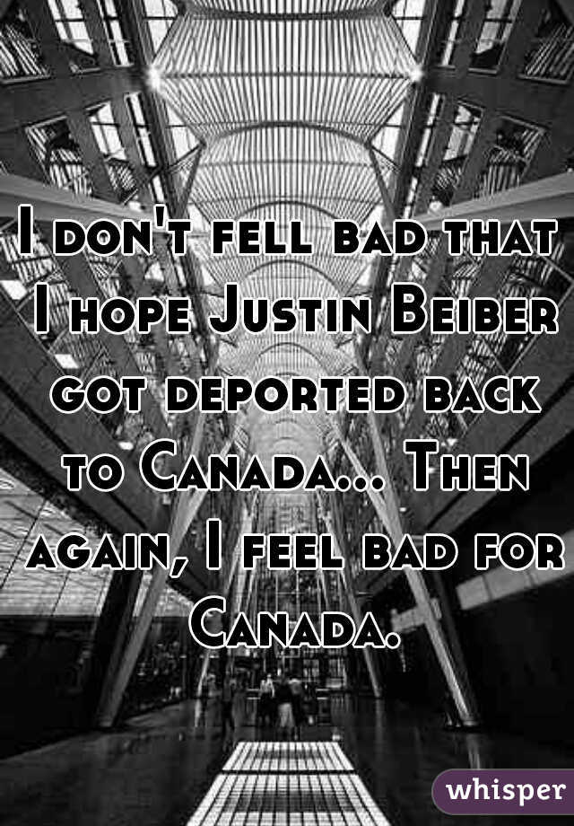 I don't fell bad that I hope Justin Beiber got deported back to Canada... Then again, I feel bad for Canada.