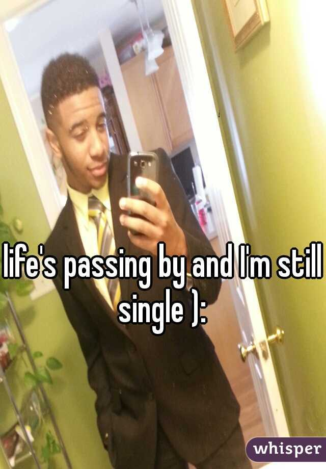 life's passing by and I'm still single ):