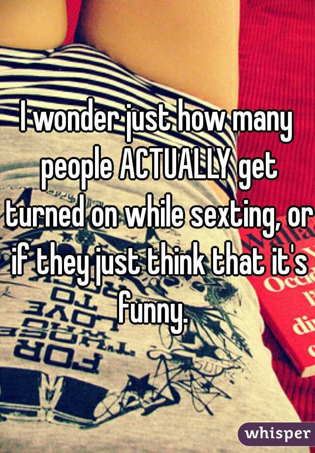 I wonder just how many people ACTUALLY get turned on while sexting, or if they just think that it's funny.