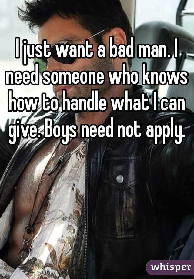 I just want a bad man. I need someone who knows how to handle what I can give. Boys need not apply.
