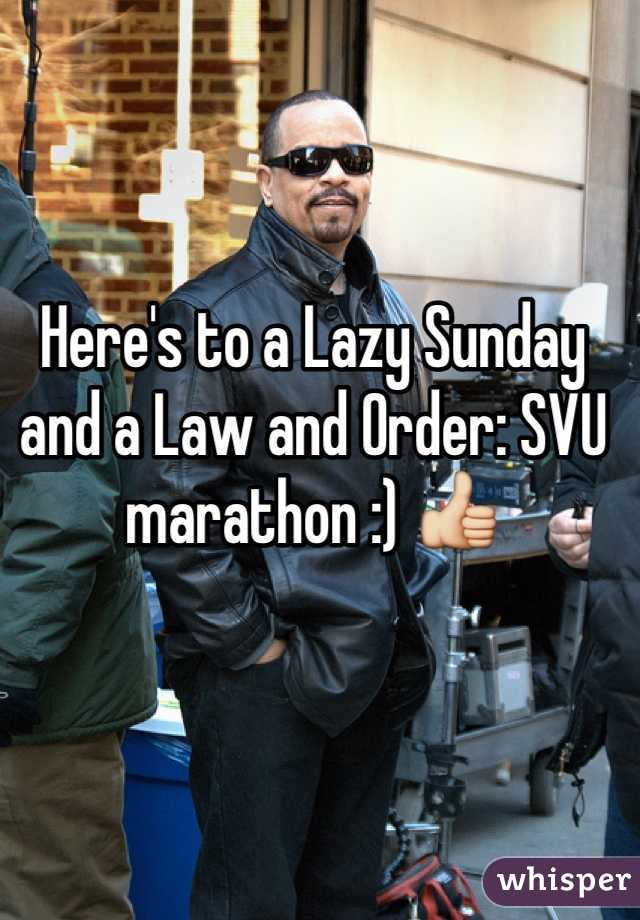 Here's to a Lazy Sunday and a Law and Order: SVU marathon :) 👍