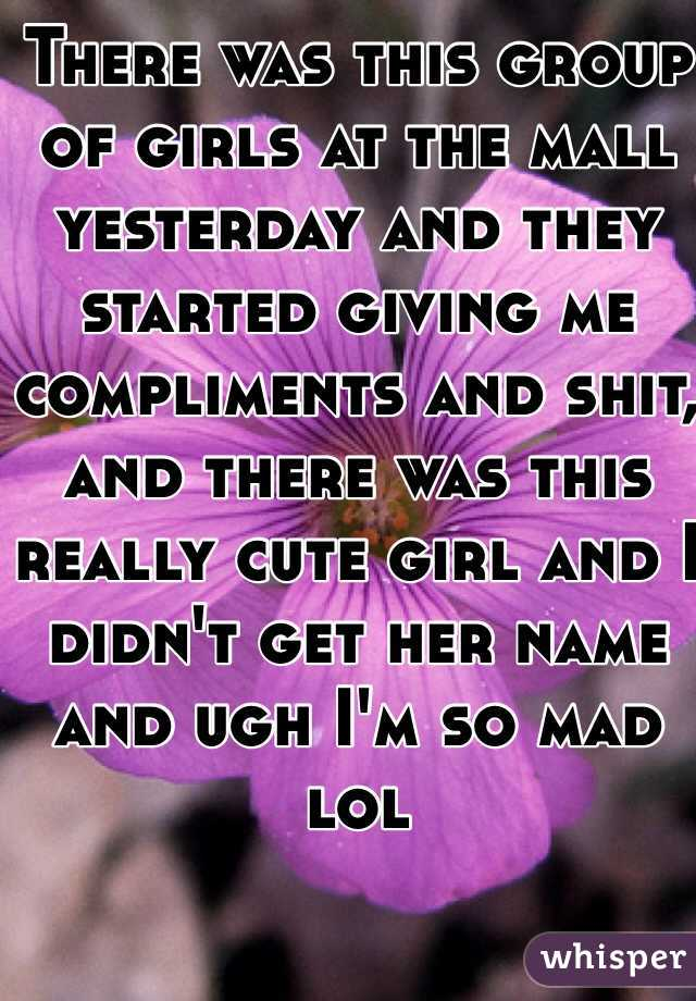 There was this group of girls at the mall yesterday and they started giving me compliments and shit, and there was this really cute girl and I didn't get her name and ugh I'm so mad lol