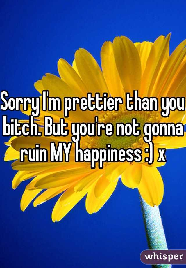 Sorry I'm prettier than you bitch. But you're not gonna ruin MY happiness :) x
