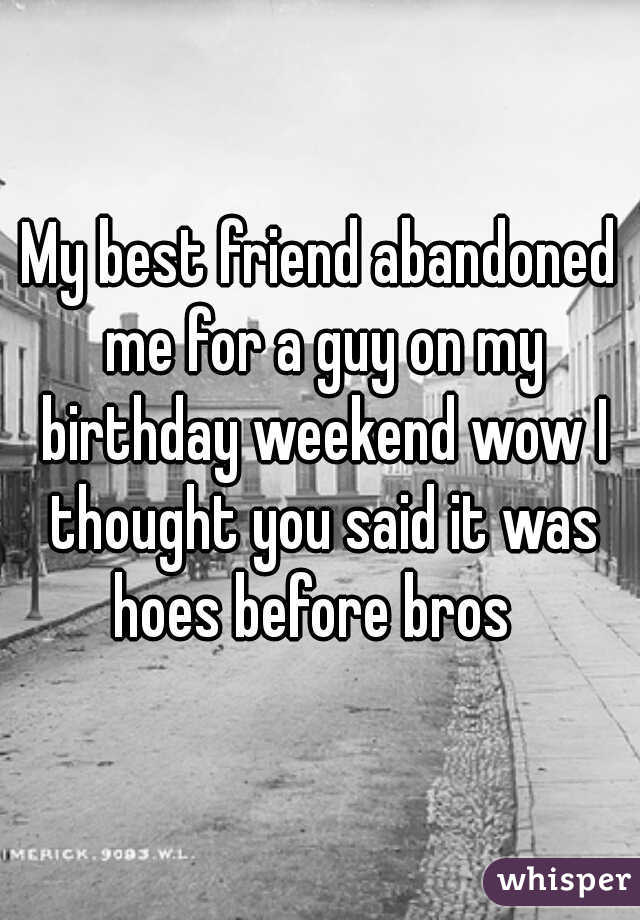 My best friend abandoned me for a guy on my birthday weekend wow I thought you said it was hoes before bros