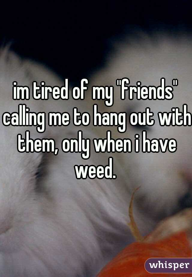 "im tired of my ""friends"" calling me to hang out with them, only when i have weed."