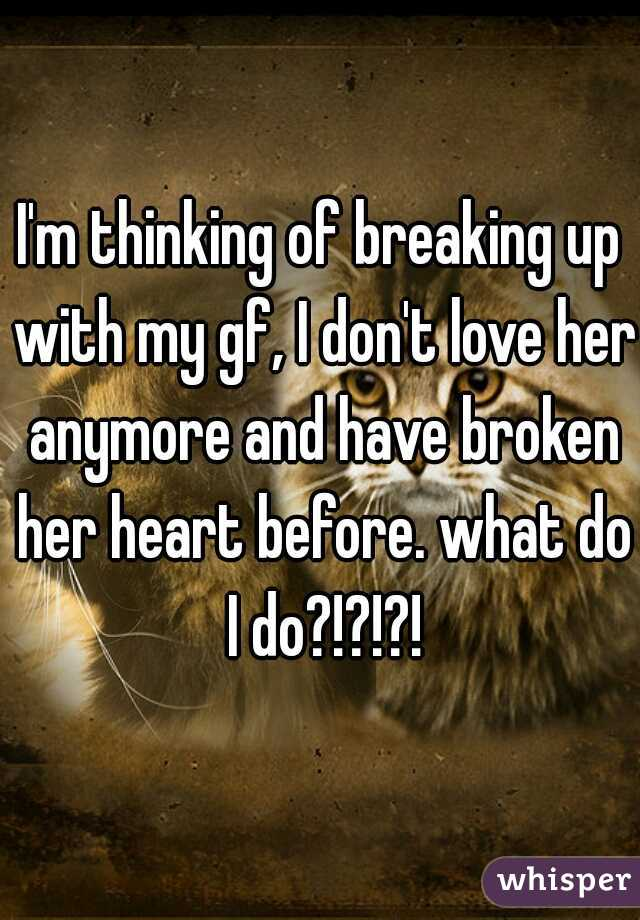 I'm thinking of breaking up with my gf, I don't love her anymore and have broken her heart before. what do I do?!?!?!