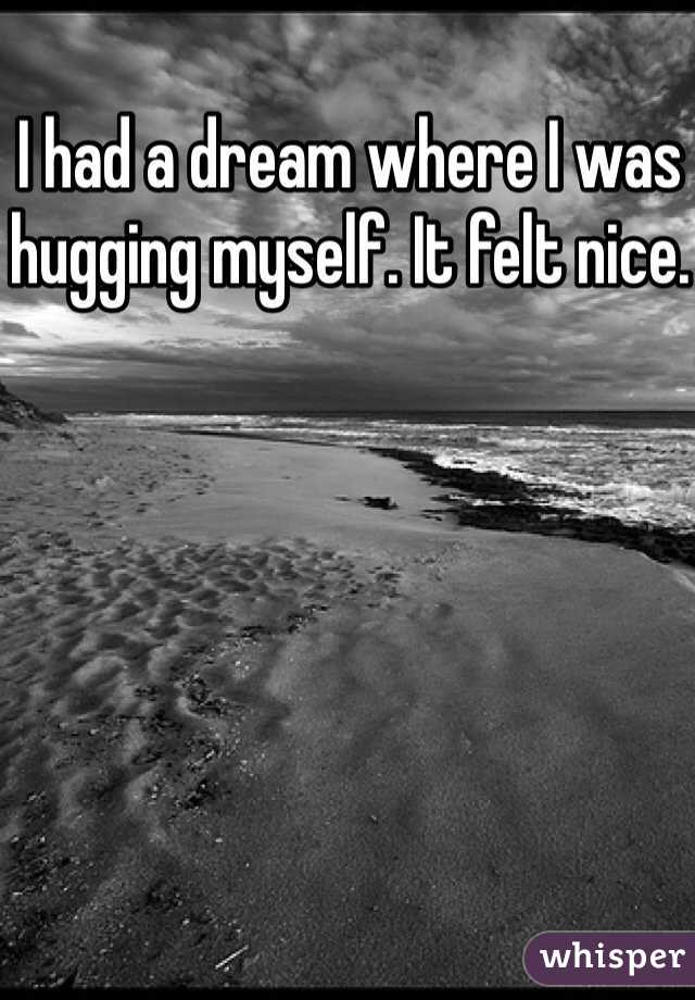I had a dream where I was hugging myself. It felt nice.
