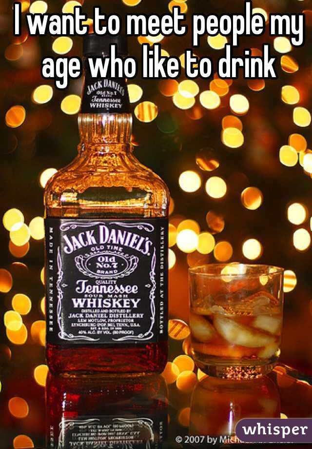 I want to meet people my age who like to drink