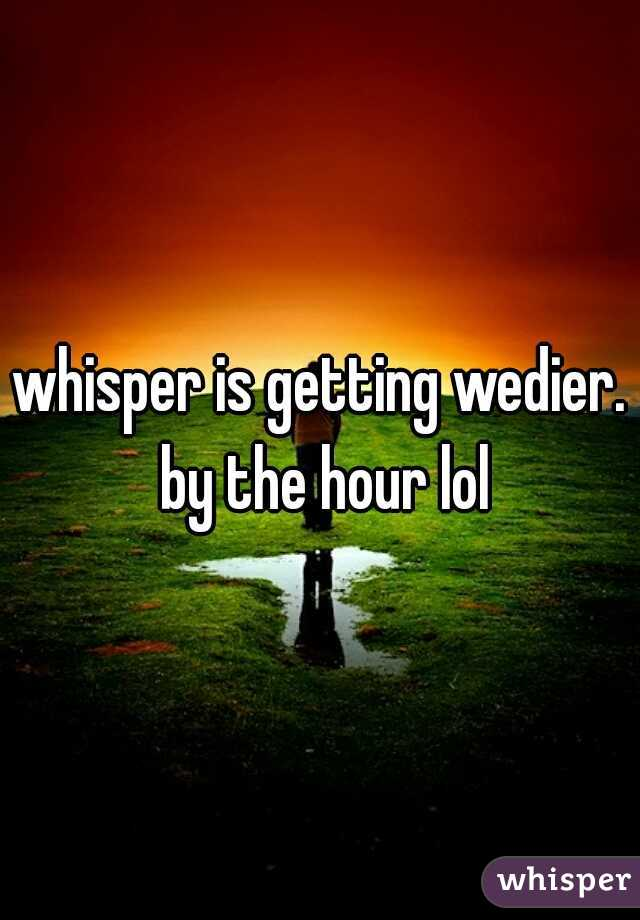 whisper is getting wedier. by the hour lol