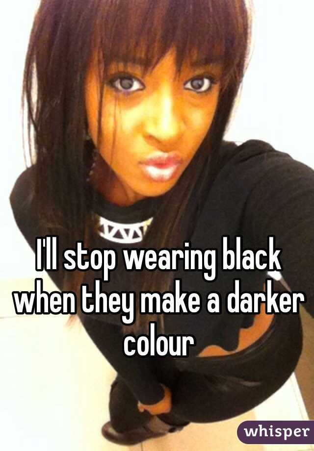 I'll stop wearing black when they make a darker colour