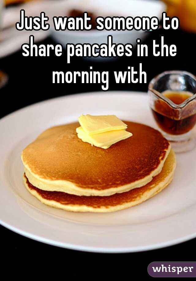 Just want someone to share pancakes in the morning with