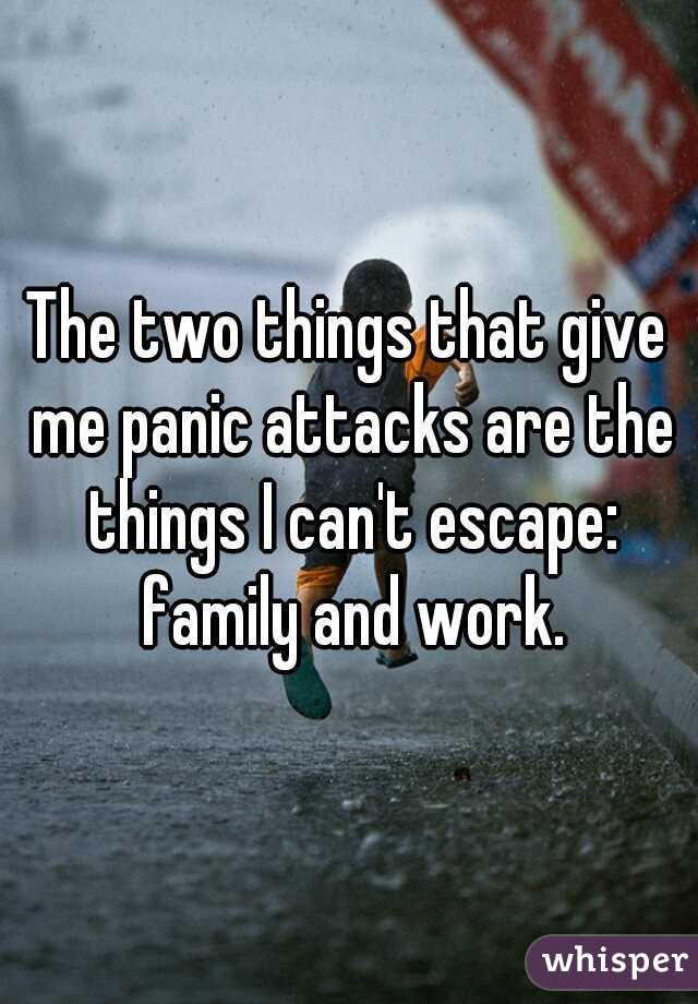 The two things that give me panic attacks are the things I can't escape: family and work.