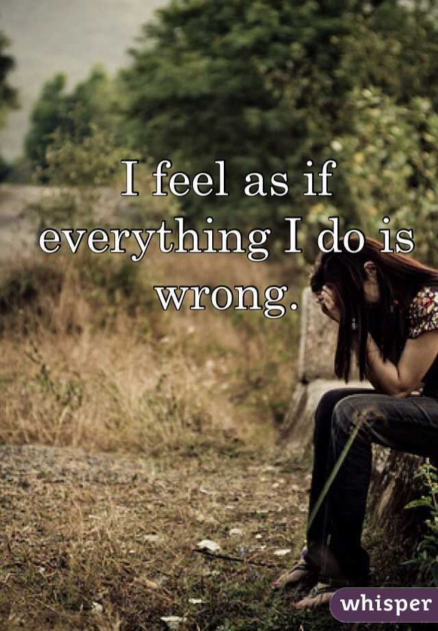 I feel as if everything I do is wrong.