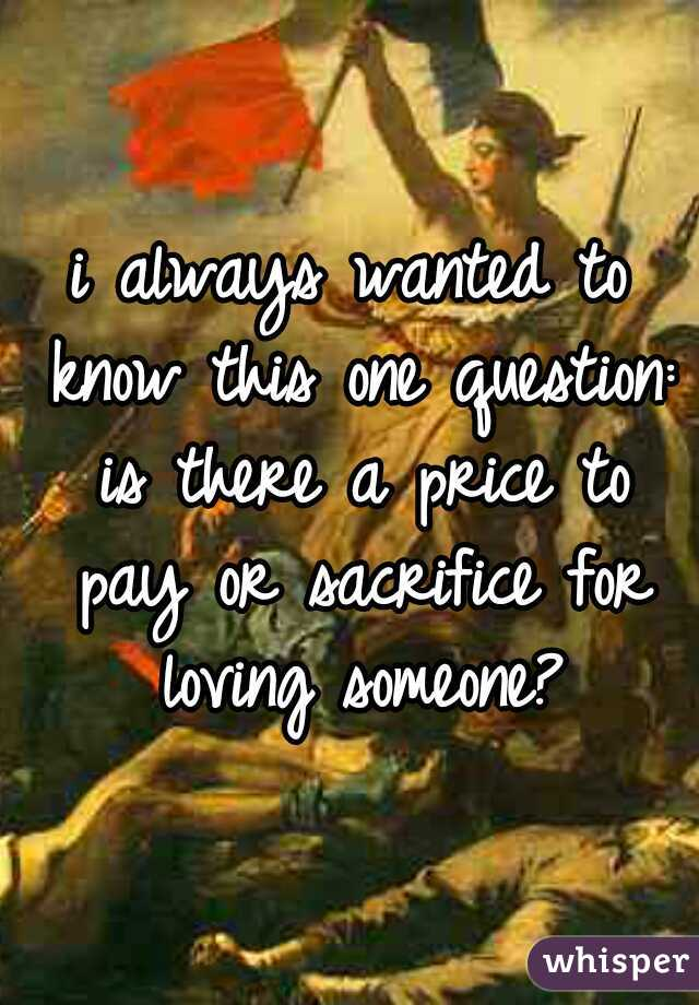 i always wanted to know this one question: is there a price to pay or sacrifice for loving someone?