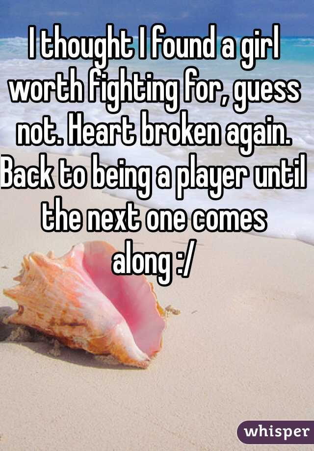 I thought I found a girl worth fighting for, guess not. Heart broken again. Back to being a player until the next one comes along :/