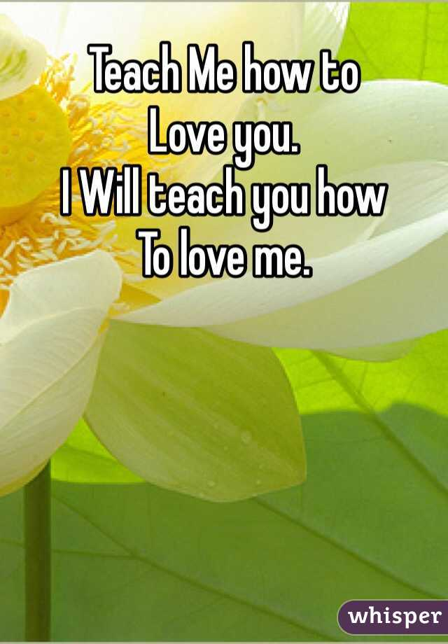 Teach Me how to  Love you.  I Will teach you how To love me.