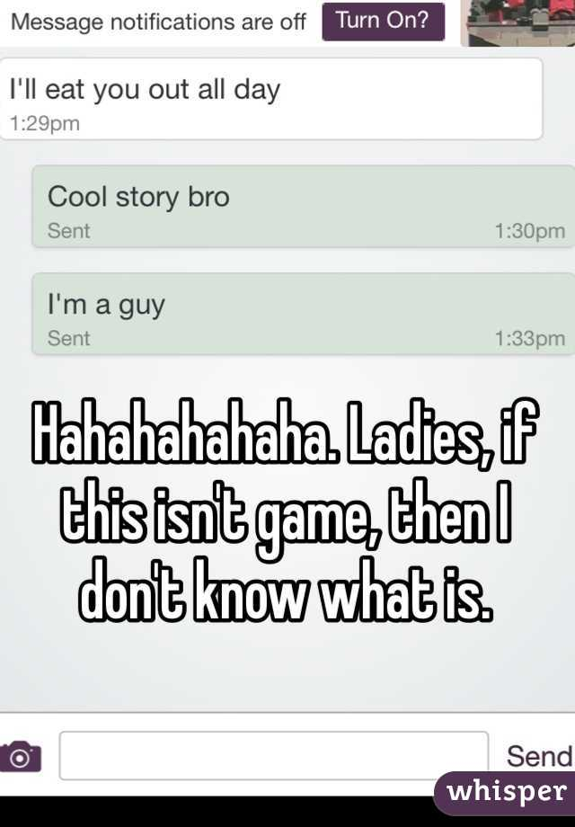 Hahahahahaha. Ladies, if this isn't game, then I don't know what is.