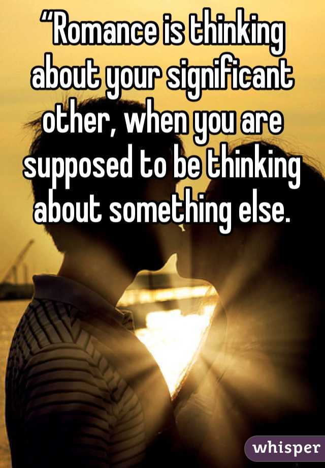 """Romance is thinking about your significant other, when you are supposed to be thinking about something else."