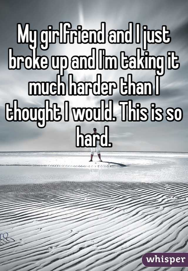 My girlfriend and I just broke up and I'm taking it much harder than I thought I would. This is so hard.