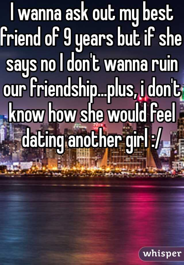 I wanna ask out my best friend of 9 years but if she says no I don't wanna ruin our friendship...plus, i don't know how she would feel dating another girl :/