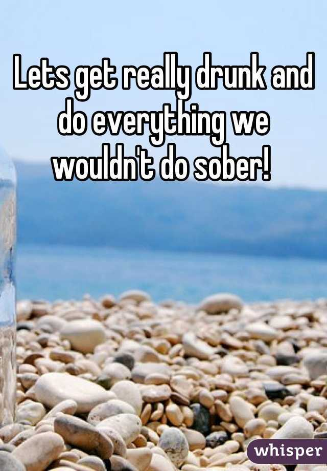 Lets get really drunk and do everything we wouldn't do sober!