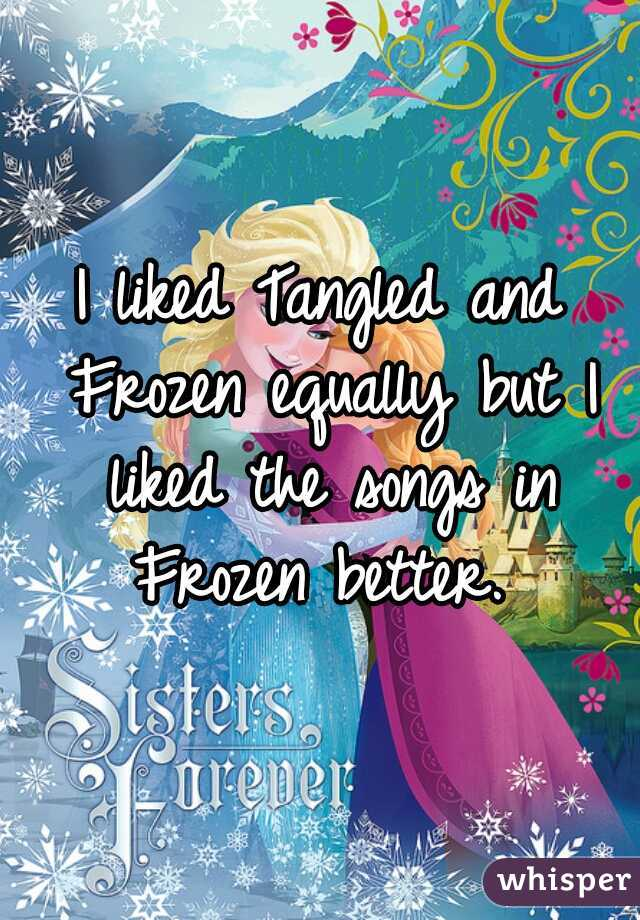 I liked Tangled and Frozen equally but I liked the songs in Frozen better.