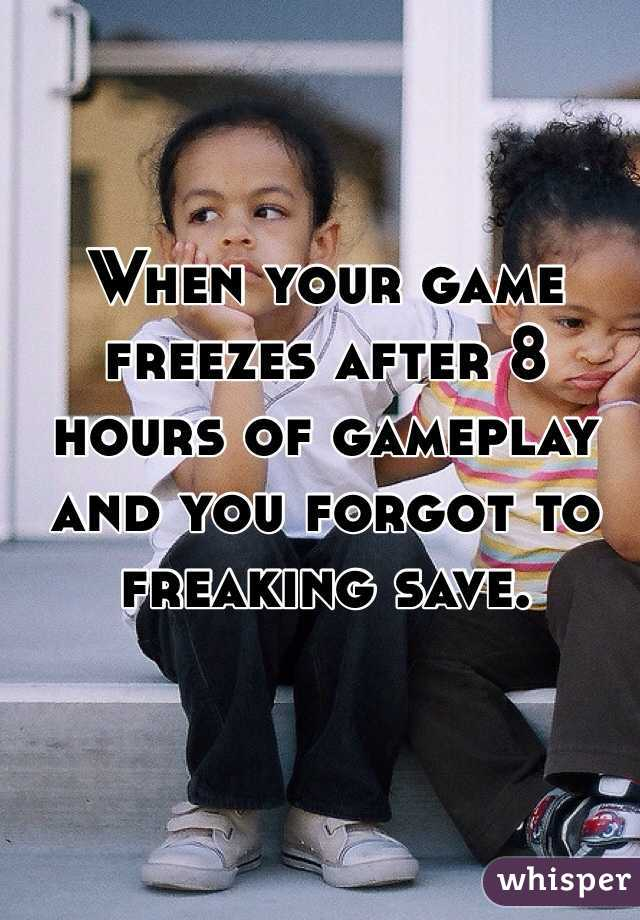 When your game freezes after 8 hours of gameplay and you forgot to freaking save.