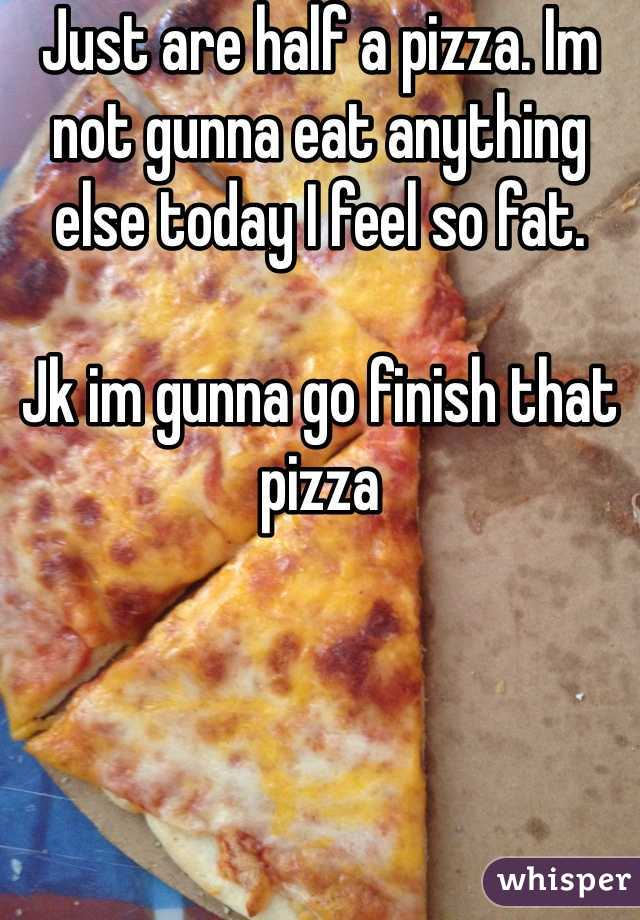 Just are half a pizza. Im not gunna eat anything else today I feel so fat.   Jk im gunna go finish that pizza