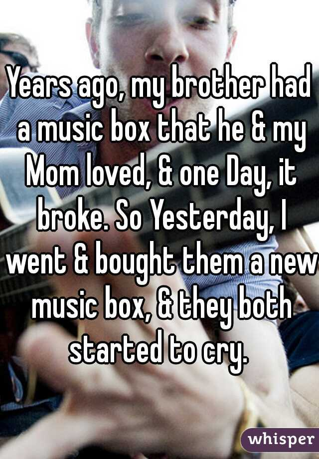 Years ago, my brother had a music box that he & my Mom loved, & one Day, it broke. So Yesterday, I went & bought them a new music box, & they both started to cry.