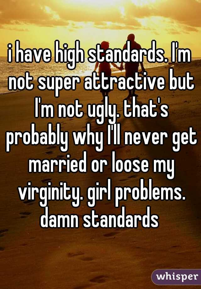 i have high standards. I'm not super attractive but I'm not ugly. that's probably why I'll never get married or loose my virginity. girl problems. damn standards